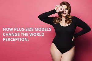 How Plus-Size Models Change The World Perception.